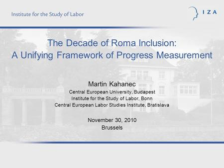 The Decade of Roma Inclusion: A Unifying Framework of Progress Measurement Martin Kahanec Central European University, Budapest Institute for the Study.