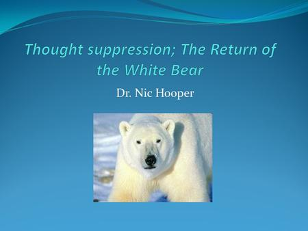 Dr. Nic Hooper. Don't think of a white bear! What is thought suppression ? According to Daniel Wegner 'attempting to banish ones unwanted thoughts' In.
