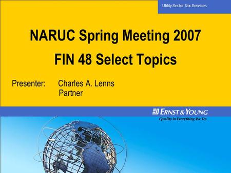 Utility Sector Tax Services NARUC Spring Meeting 2007 FIN 48 Select Topics Presenter: Charles A. Lenns Partner.
