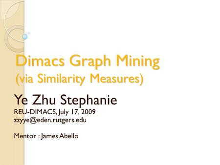 Dimacs Graph Mining (via Similarity Measures) Ye Zhu Stephanie REU-DIMACS, July 17, 2009 Mentor : James Abello.