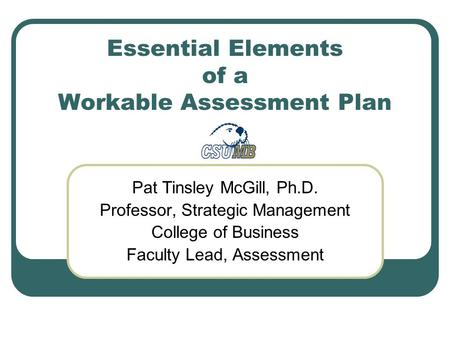 Essential Elements of a Workable Assessment Plan Pat Tinsley McGill, Ph.D. Professor, Strategic Management College of Business Faculty Lead, Assessment.