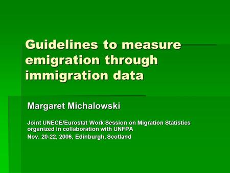 Guidelines to measure emigration through immigration data Margaret Michalowski Joint UNECE/Eurostat Work Session on Migration Statistics organized in collaboration.