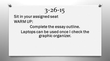 3-26-15 Sit in your assigned seat WARM UP: Complete the essay outline. Laptops can be used once I check the graphic organizer.