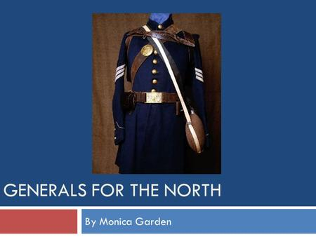 GENERALS FOR THE NORTH By Monica Garden Lieutenant General Ulysses S. Grant  From Ohio  Attended the United States Military Academy in West Point,