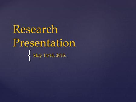 { Research Presentation May 14/15, 2015.. FRONT COVER  TITLE OF RESEARCH IS CENTERED IN THE MIDDLE OF THE FRONT PAGE.  AUTHOR'S NAME,DATE AND PERIOD.