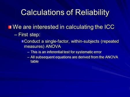 Calculations of Reliability We are interested in calculating the ICC –First step: Conduct a single-factor, within-subjects (repeated measures) ANOVA –This.