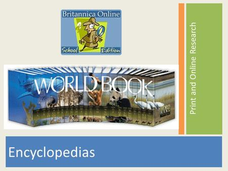Print and Online Research Encyclopedias. Types of Encyclopedias Print World Book Encyclopedia Bound volumes Digital Britannica Online (Alabama Virtual.