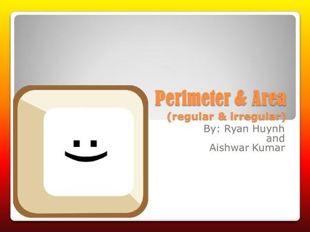 Perimeter & Area (regular & irregular) By: Ryan Huynh and Aishwar Kumar.