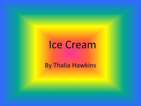 Ice Cream By Thalia Hawkins. Table of Contents  Description  History  Places in the world people have it.