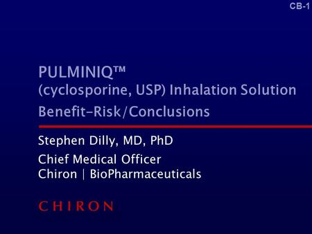 CB-1 PULMINIQ™ (cyclosporine, USP) Inhalation Solution Benefit-Risk/Conclusions Stephen Dilly, MD, PhD Chief Medical Officer Chiron | BioPharmaceuticals.
