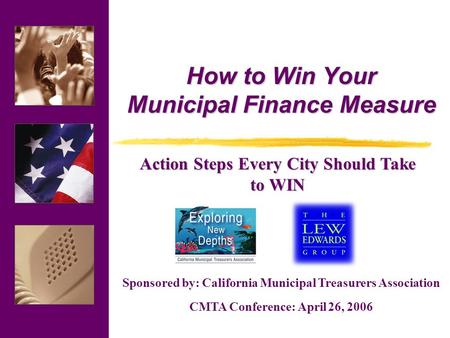 Sponsored by: California Municipal Treasurers Association CMTA Conference: April 26, 2006 How to Win Your Municipal Finance Measure Action Steps Every.