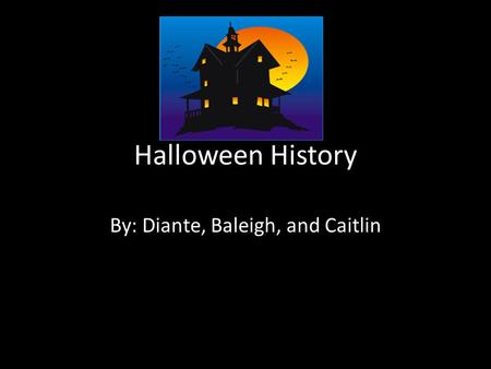 Halloween History By: Diante, Baleigh, and Caitlin.