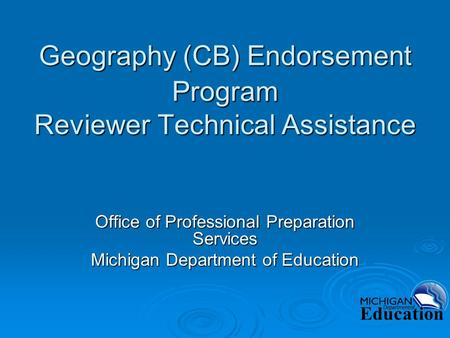 Geography (CB) Endorsement Program Reviewer Technical Assistance Office of Professional Preparation Services Michigan Department of Education.