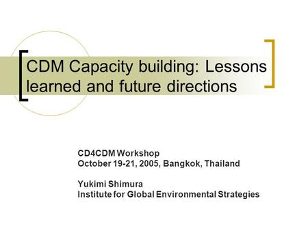 CDM Capacity building: Lessons learned and future directions CD4CDM Workshop October 19-21, 2005, Bangkok, Thailand Yukimi Shimura Institute for Global.