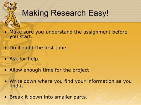 Making Research Easy! Make sure you understand the assignment before you start. Do it right the first time. Ask for help. Allow enough time for the project.