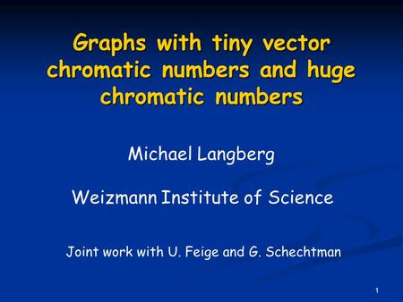 1 Graphs with tiny vector chromatic numbers and huge chromatic numbers Michael Langberg Weizmann Institute of Science Joint work with U. Feige and G. Schechtman.