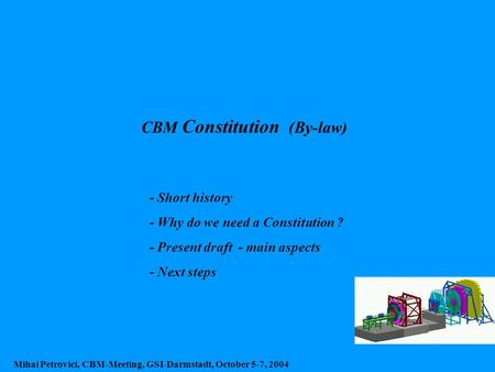 CBM Constitution (By-law) Mihai Petrovici, CBM-Meeting, GSI-Darmstadt, October 5-7, 2004 - Short history - Why do we need a Constitution ? - Present draft.