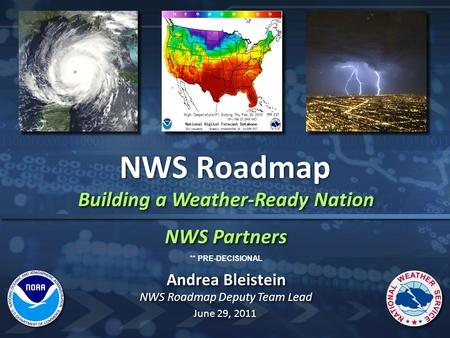 Building a Weather-Ready Nation NWS Partners Building a Weather-Ready Nation NWS Partners NWS Roadmap Andrea Bleistein NWS Roadmap Deputy Team Lead Andrea.