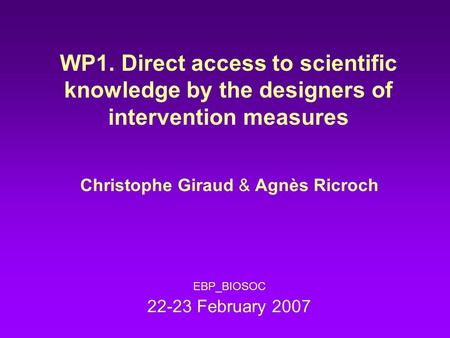 WP1. Direct access to scientific knowledge by the designers of intervention measures Christophe Giraud & Agnès Ricroch EBP_BIOSOC 22-23 February 2007.