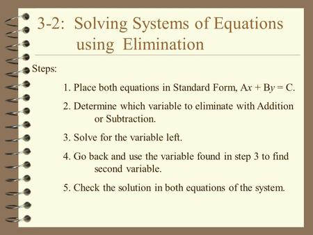 3-2: Solving Systems of Equations using Elimination Steps: 1. Place both equations in Standard Form, Ax + By = C. 2. Determine which variable to eliminate.