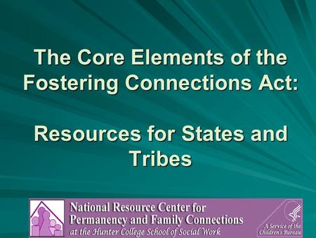 1 The Core Elements of the Fostering Connections Act: Resources for States and Tribes.
