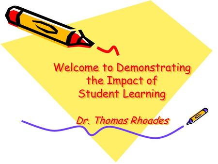 Welcome to Demonstrating the Impact of Student Learning Dr. Thomas Rhoades.
