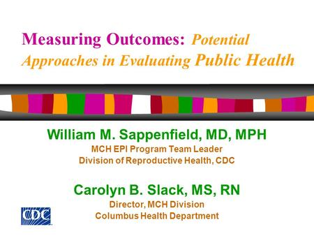 Measuring Outcomes: Potential Approaches in Evaluating Public Health William M. Sappenfield, MD, MPH MCH EPI Program Team Leader Division of Reproductive.