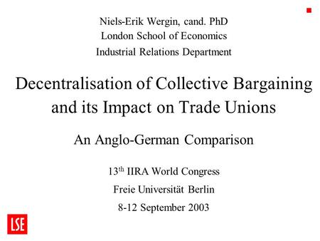 1 Niels-Erik Wergin, cand. PhD London School of Economics Industrial Relations Department Decentralisation of Collective Bargaining and its Impact on Trade.