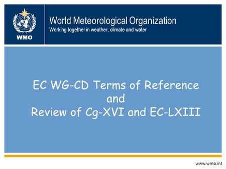 World Meteorological Organization Working together in weather, climate and water EC WG-CD Terms of Reference and Review of Cg-XVI and EC-LXIII www.wmo.int.