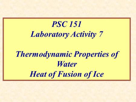 Thermodynamic Properties of Water PSC 151 Laboratory Activity 7 Thermodynamic Properties of Water Heat of Fusion of Ice.
