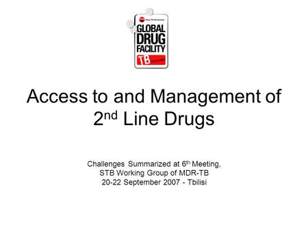 Access to and Management of 2 nd Line Drugs Challenges Summarized at 6 th Meeting, STB Working Group of MDR-TB 20-22 September 2007 - Tbilisi.