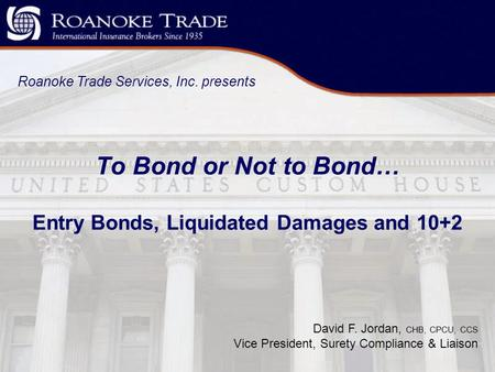 To Bond or Not to Bond… Entry Bonds, Liquidated Damages and 10+2 Roanoke Trade Services, Inc. presents David F. Jordan, CHB, CPCU, CCS Vice President,