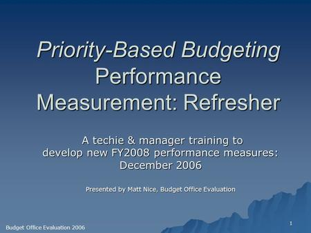 1 Priority-Based Budgeting Performance Measurement: Refresher A techie & manager training to A techie & manager training to develop new FY2008 performance.