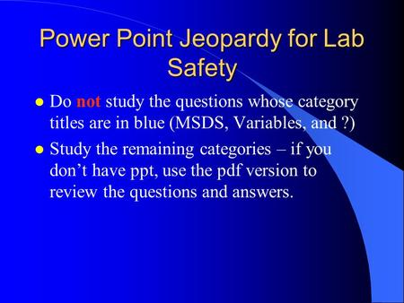 Power Point Jeopardy for Lab Safety l Do not study the questions whose category titles are in blue (MSDS, Variables, and ?) l Study the remaining categories.