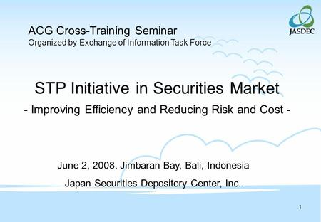 1 STP Initiative in Securities Market - Improving Efficiency and Reducing Risk and Cost - June 2, 2008. Jimbaran Bay, Bali, Indonesia Japan Securities.