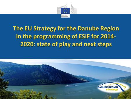An overview The EU Strategy for the Danube Region in the programming of ESIF for 2014- 2020: state of play and next steps.