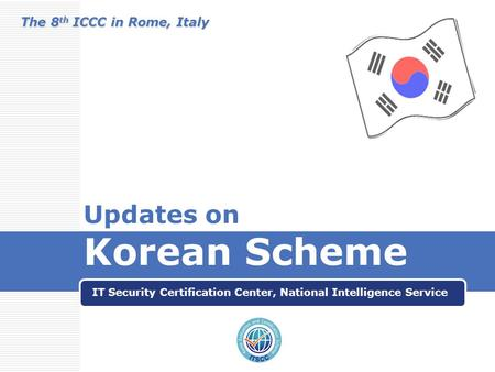 Updates on Korean Scheme IT Security Certification Center, National Intelligence Service The 8 th ICCC in Rome, Italy.