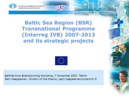 Baltic Sea Region (BSR) Transnational Programme (Interreg IVB) 2007-2013 and its strategic projects BaltMet Inno Brainstorming Workshop, 7 November 2007,