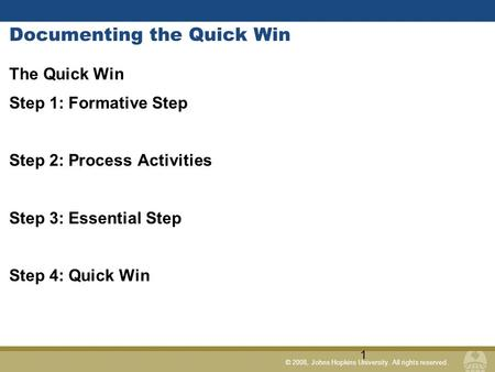 © 2008, Johns Hopkins University. All rights reserved. Documenting the Quick Win The Quick Win Step 1: Formative Step Step 2: Process Activities Step 3: