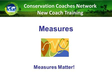 Measures Measures Matter! Conservation Coaches Network New Coach Training.