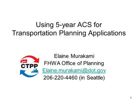 Using 5-year ACS for Transportation Planning Applications Elaine Murakami FHWA Office of Planning 206-220-4460 (in Seattle) 1.