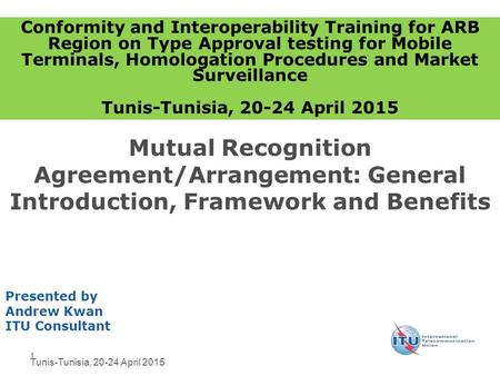 1 Mutual Recognition Agreement/Arrangement: General Introduction, Framework and Benefits Presented by Andrew Kwan ITU Consultant Conformity and Interoperability.