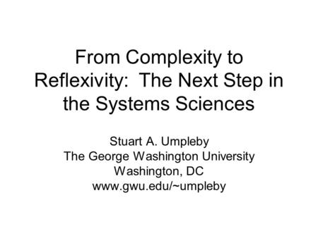 Stuart A. Umpleby The George Washington University Washington, DC www.gwu.edu/~umpleby From Complexity to Reflexivity: The Next Step in the Systems Sciences.