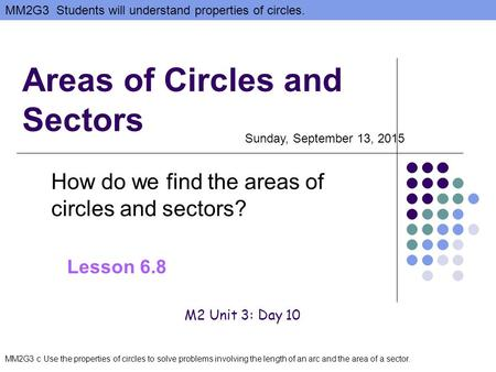 MM2G3 Students will understand properties of circles. MM2G3 c Use the properties of circles to solve problems involving the length of an arc and the area.