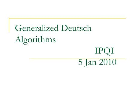 Generalized Deutsch Algorithms IPQI 5 Jan 2010. Background Basic aim : Efficient determination of properties of functions. Efficiency: No complete evaluation.