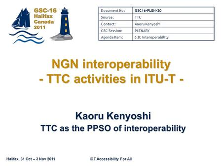 Halifax, 31 Oct – 3 Nov 2011ICT Accessibility For All NGN interoperability - TTC activities in ITU-T - Kaoru Kenyoshi TTC as the PPSO of interoperability.