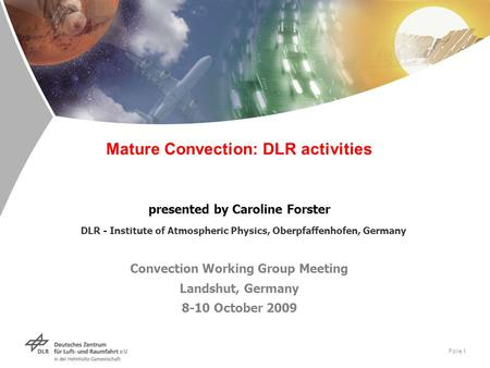 Folie 1 Mature Convection: DLR activities presented by Caroline Forster DLR - Institute of Atmospheric Physics, Oberpfaffenhofen, Germany Convection Working.