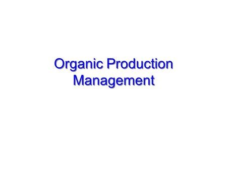 "Organic Production Management. Brief Background Organic Products Products labeled as ""organic"" are those certified as having been produced through clearly."