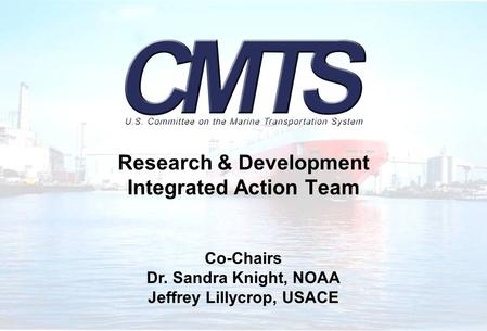 Research & Development Integrated Action Team Co-Chairs Dr. Sandra Knight, NOAA Jeffrey Lillycrop, USACE.