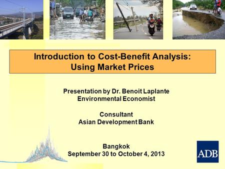 Introduction to Cost-Benefit Analysis: Using Market Prices Presentation by Dr. Benoit Laplante Environmental Economist Consultant Asian Development Bank.